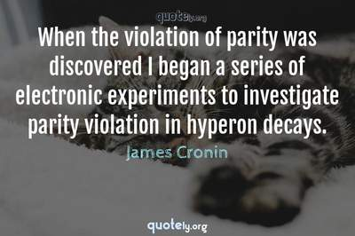 Photo Quote of When the violation of parity was discovered I began a series of electronic experiments to investigate parity violation in hyperon decays.