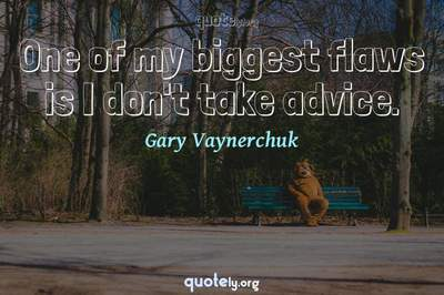 Photo Quote of One of my biggest flaws is I don't take advice.