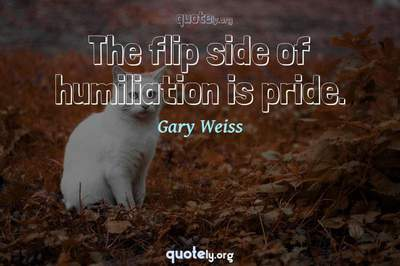 Photo Quote of The flip side of humiliation is pride.