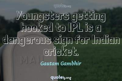 Photo Quote of Youngsters getting hooked to IPL is a dangerous sign for Indian cricket.