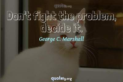 Photo Quote of Don't fight the problem, decide it.