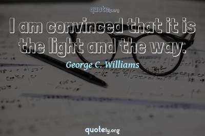 Photo Quote of I am convinced that it is the light and the way.