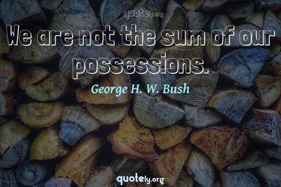 Photo Quote of We are not the sum of our possessions.