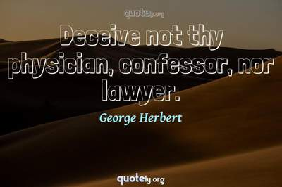 Photo Quote of Deceive not thy physician, confessor, nor lawyer.