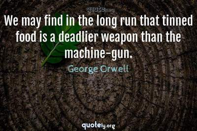 Photo Quote of We may find in the long run that tinned food is a deadlier weapon than the machine-gun.