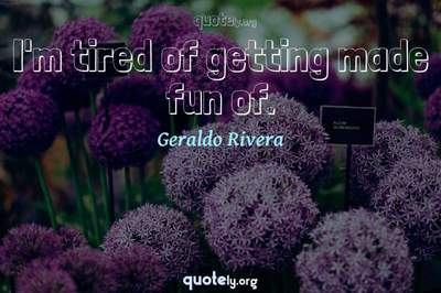 Photo Quote of I'm tired of getting made fun of.