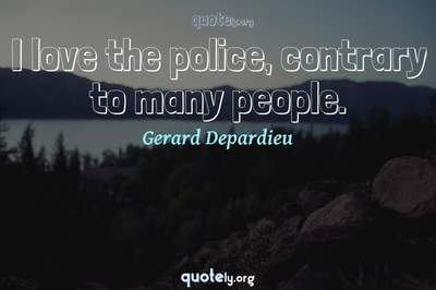 Photo Quote of I love the police, contrary to many people.