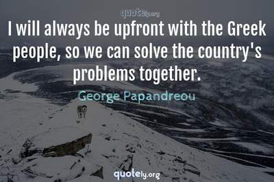 Photo Quote of I will always be upfront with the Greek people, so we can solve the country's problems together.