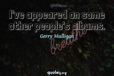 Photo Quote of I've appeared on some other people's albums.