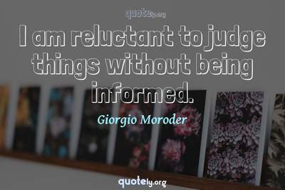 Photo Quote of I am reluctant to judge things without being informed.