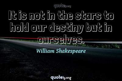 Photo Quote of It is not in the stars to hold our destiny but in ourselves.