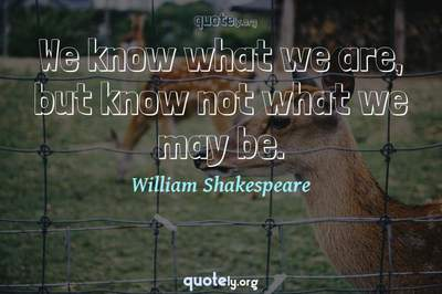 Photo Quote of We know what we are, but know not what we may be.