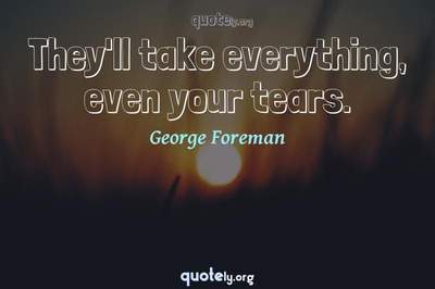 Photo Quote of They'll take everything, even your tears.