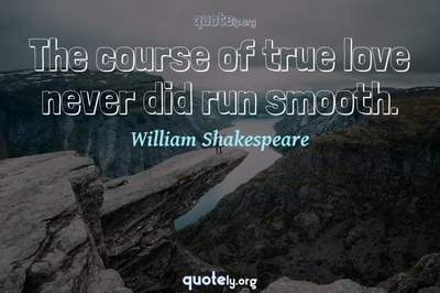 Photo Quote of The course of true love never did run smooth.