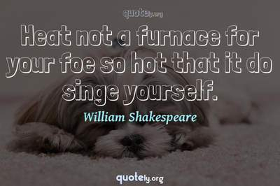 Photo Quote of Heat not a furnace for your foe so hot that it do singe yourself.