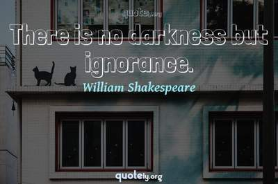 Photo Quote of There is no darkness but ignorance.
