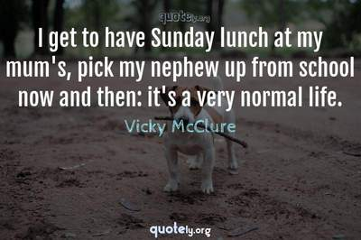 Photo Quote of I get to have Sunday lunch at my mum's, pick my nephew up from school now and then: it's a very normal life.