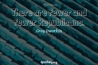 Photo Quote of There are fewer and fewer Republicans.