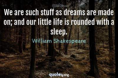 Photo Quote of We are such stuff as dreams are made on; and our little life is rounded with a sleep.