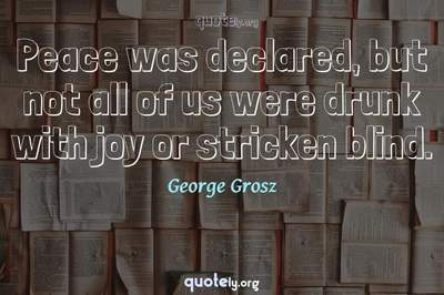 Photo Quote of Peace was declared, but not all of us were drunk with joy or stricken blind.
