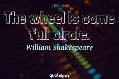 Photo Quote of The wheel is come full circle.