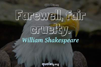 Photo Quote of Farewell, fair cruelty.