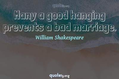 Photo Quote of Many a good hanging prevents a bad marriage.