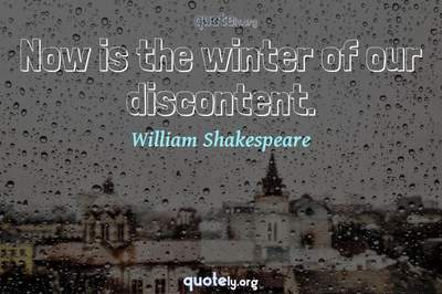 Photo Quote of Now is the winter of our discontent.