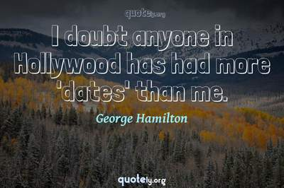 Photo Quote of I doubt anyone in Hollywood has had more 'dates' than me.