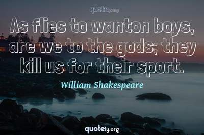 Photo Quote of As flies to wanton boys, are we to the gods; they kill us for their sport.