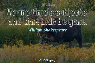 Photo Quote of We are time's subjects, and time bids be gone.