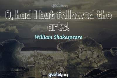 Photo Quote of O, had I but followed the arts!