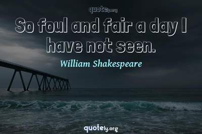 Photo Quote of So foul and fair a day I have not seen.