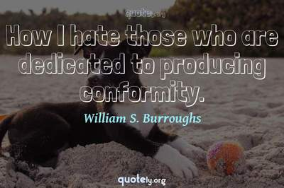 Photo Quote of How I hate those who are dedicated to producing conformity.