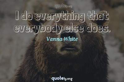 Photo Quote of I do everything that everybody else does.