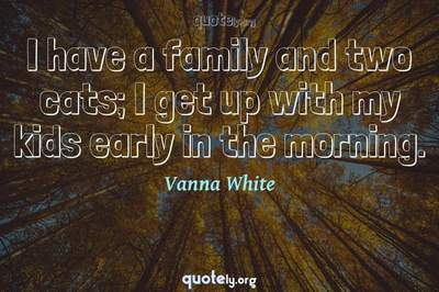 Photo Quote of I have a family and two cats; I get up with my kids early in the morning.