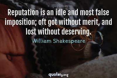 Photo Quote of Reputation is an idle and most false imposition; oft got without merit, and lost without deserving.