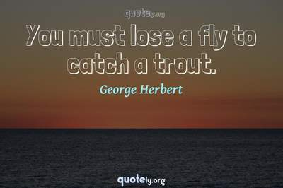Photo Quote of You must lose a fly to catch a trout.