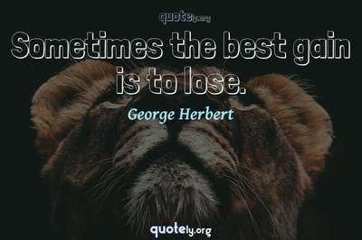 Photo Quote of Sometimes the best gain is to lose.