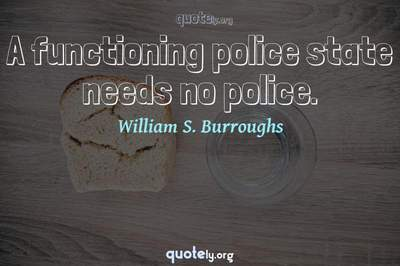 Photo Quote of A functioning police state needs no police.