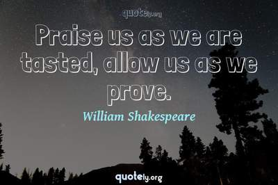 Photo Quote of Praise us as we are tasted, allow us as we prove.
