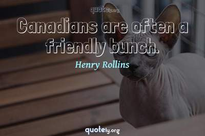Photo Quote of Canadians are often a friendly bunch.