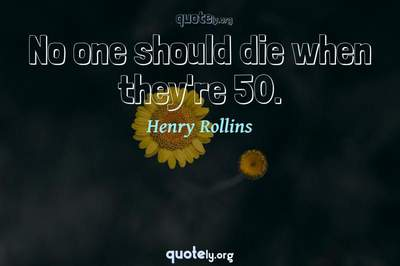 Photo Quote of No one should die when they're 50.