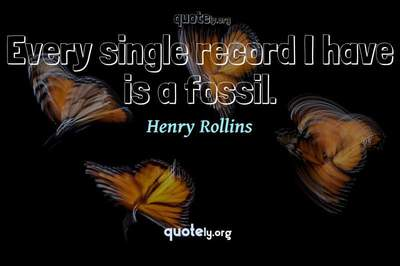 Photo Quote of Every single record I have is a fossil.