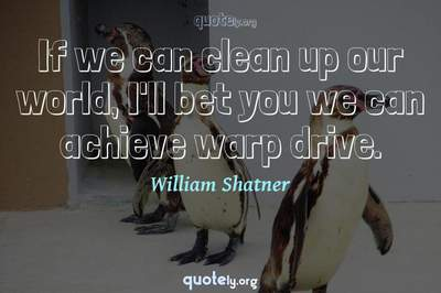Photo Quote of If we can clean up our world, I'll bet you we can achieve warp drive.