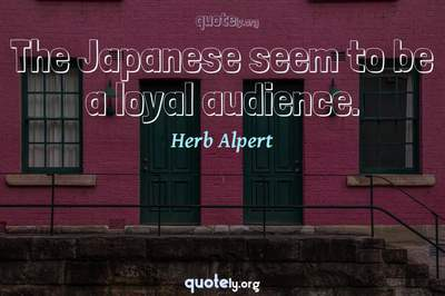 Photo Quote of The Japanese seem to be a loyal audience.