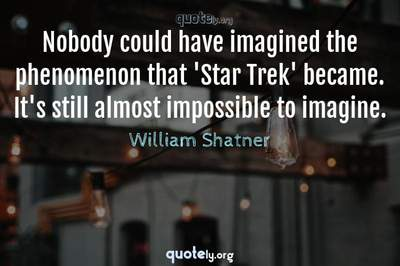 Photo Quote of Nobody could have imagined the phenomenon that 'Star Trek' became. It's still almost impossible to imagine.