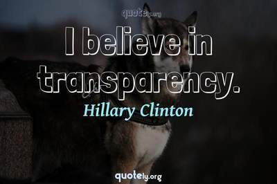 Photo Quote of I believe in transparency.