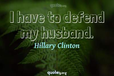 Photo Quote of I have to defend my husband.