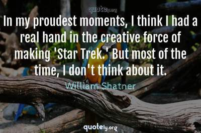 Photo Quote of In my proudest moments, I think I had a real hand in the creative force of making 'Star Trek.' But most of the time, I don't think about it.